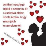 Amikor mosolygó ajkad a számhoz ér, s csókolva ölelsz, szinte érzem, hogy nincs jobb e szerelemnél!