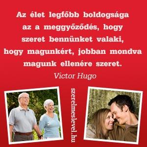 Az élet legfőbb boldogsága az a meggyőződés, hogy szeret bennünket valaki, hogy magunkért, jobban mondva magunk ellenére szeret. Victor Hugo