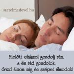 Mielőtt elalszol gondolj rám, s én rád gondolok, őrizd álmom míg én szépet álmodok!