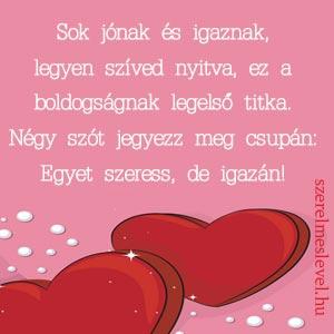 Sok jónak és igaznak, legyen szíved nyitva, ez a boldogságnak legelső titka. Négy szót jegyezz meg csupán: Egyet szeress, de igazán!