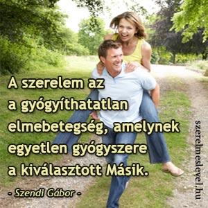A szerelem az a gyógyíthatatlan elmebetegség, amelynek egyetlen gyógyszere a kiválasztott Másik. - Szendi Gábor -