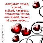 Szomjazom szíved, szavad, csókod, hangodat. Szomjazom tested, érintésedet, lelked,  hű szerelmedet...