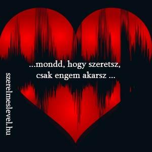 ...mondd, hogy szeretsz, csak engem akarsz ...