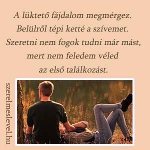 A lüktető fájdalom megmérgez. Belülről tépi ketté a szívemet. Szeretni nem fogok tudni már mást, mert nem feledem véled az első találkozást.