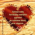 Szíved mély forrásába merülve szeretni és szeretve lenni, erre vágyom...