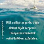 Ülök a világ tengerén, s egy elment hajót kergetek. Hiányodban fuldoklok szűnő időkben, szüntelen...