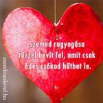Szemed ragyogása tűzzel hevít fel, amit csak édes csókod hűthet le.