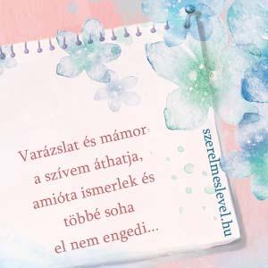 Varázslat és mámor a szívem áthatja, amióta ismerlek és többé soha el nem engedi...