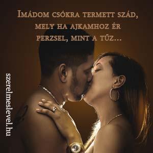 Imádom csókra termett szád, mely ha ajkamhoz ér perzsel, mint a tűz...