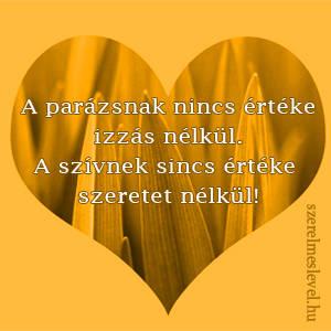 A parázsnak nincs értéke izzás nélkül. A szívnek sincs értéke szeretet nélkül!
