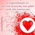 Ez a legszerelmesebb szív, mely nem tűr karcolást, mely inkább vérzik, mint szeressen mást.
